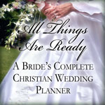All Things Are Ready: A Bride's Complete Christian Wedding Planner